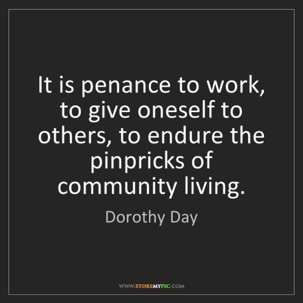 Dorothy Day: It is penance to work, to give oneself to others, to...