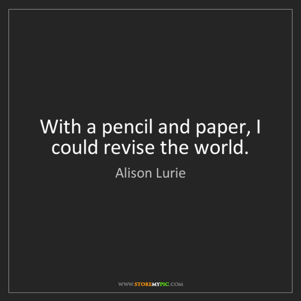 Alison Lurie: With a pencil and paper, I could revise the world.