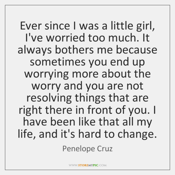 Ever since I was a little girl, I've worried too much. It ...