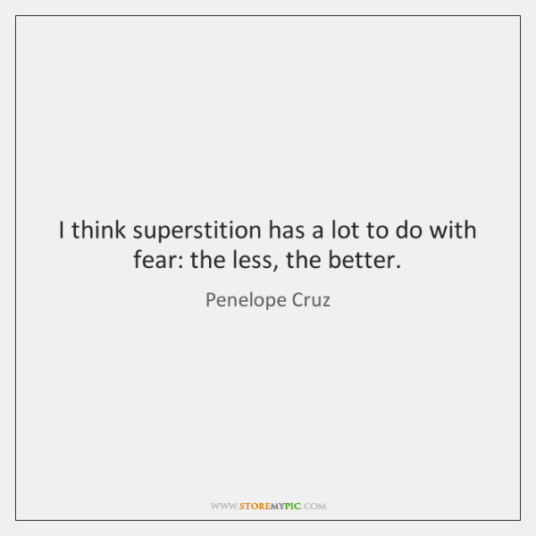 I think superstition has a lot to do with fear: the less, ...