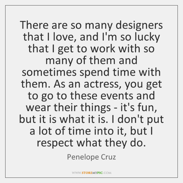There are so many designers that I love, and I'm so lucky ...
