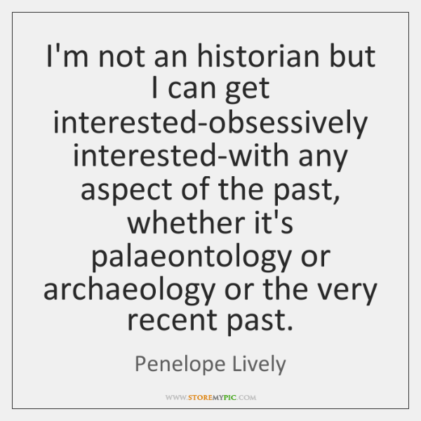 I'm not an historian but I can get interested-obsessively interested-with any aspect ...