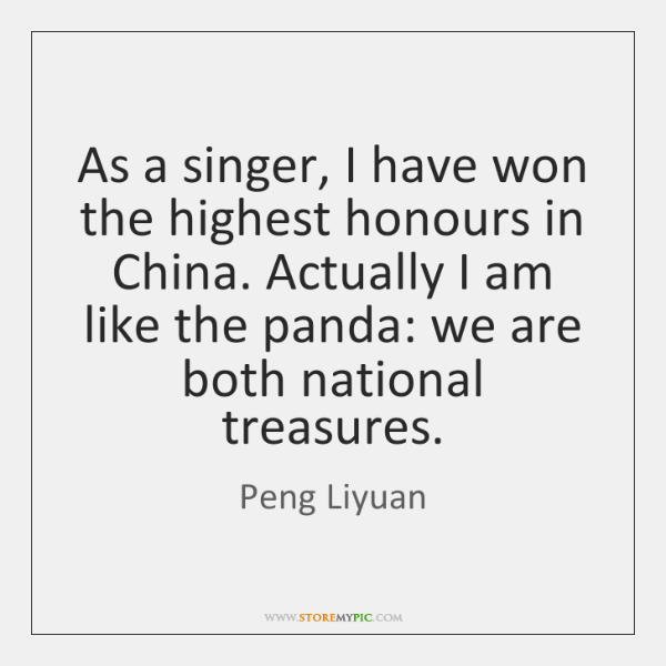 As a singer, I have won the highest honours in China. Actually ...