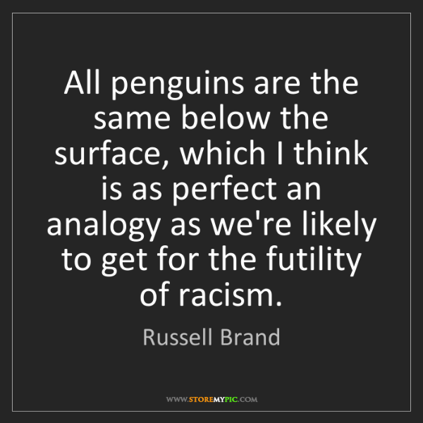 Russell Brand: All penguins are the same below the surface, which I...