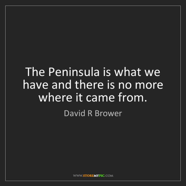 David R Brower: The Peninsula is what we have and there is no more where...