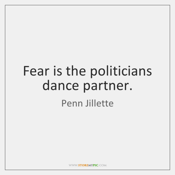 Fear is the politicians dance partner.