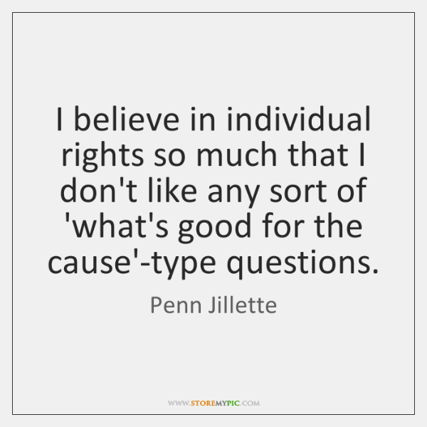 I believe in individual rights so much that I don't like any ...