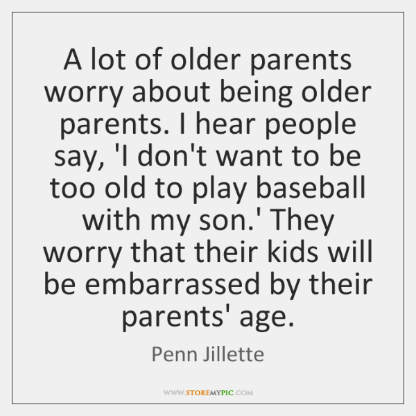 A lot of older parents worry about being older parents. I hear ...