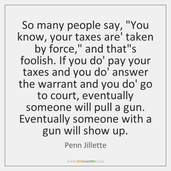 "So many people say, ""You know, your taxes are' taken by force,"" ..."