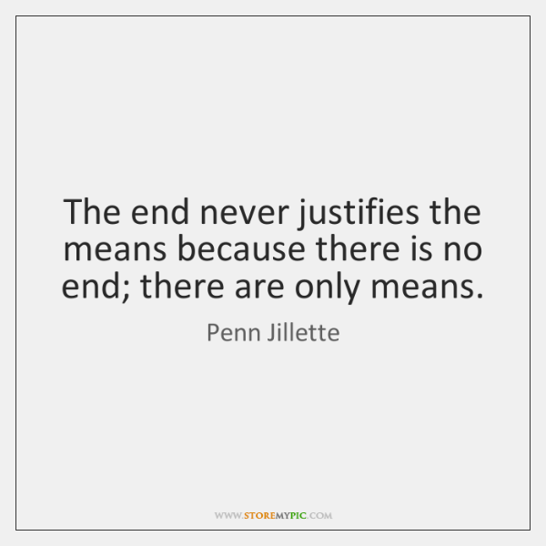 The end never justifies the means because there is no end; there ...