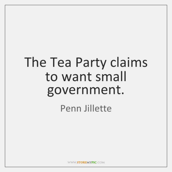 The Tea Party claims to want small government.