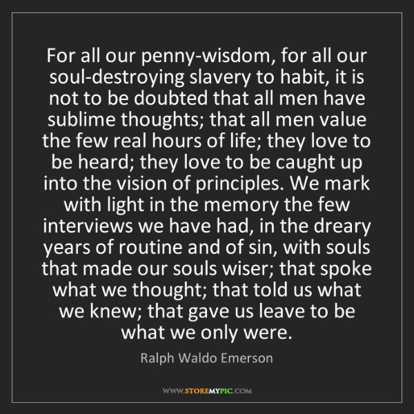 Ralph Waldo Emerson: For all our penny-wisdom, for all our soul-destroying...