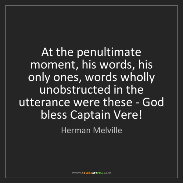 Herman Melville: At the penultimate moment, his words, his only ones,...