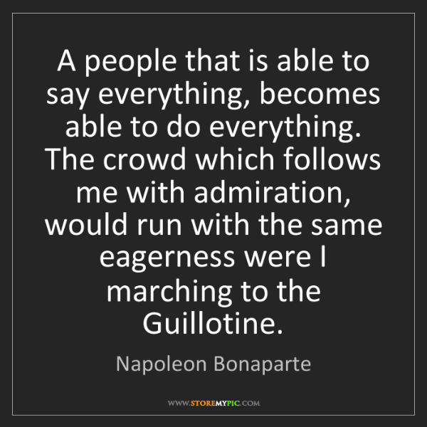 Napoleon Bonaparte: A people that is able to say everything, becomes able...