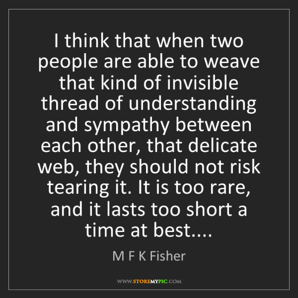 M F K Fisher: I think that when two people are able to weave that kind...