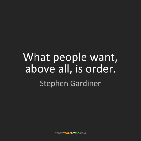 Stephen Gardiner: What people want, above all, is order.