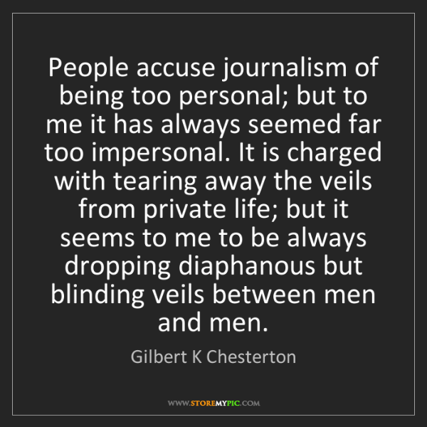 Gilbert K Chesterton: People accuse journalism of being too personal; but to...