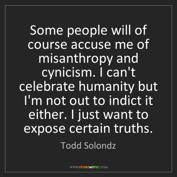Todd Solondz: Some people will of course accuse me of misanthropy and...