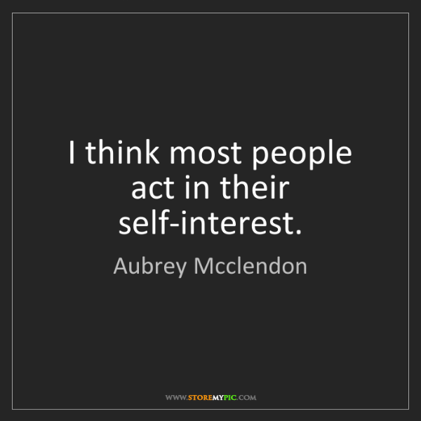 Aubrey Mcclendon: I think most people act in their self-interest.