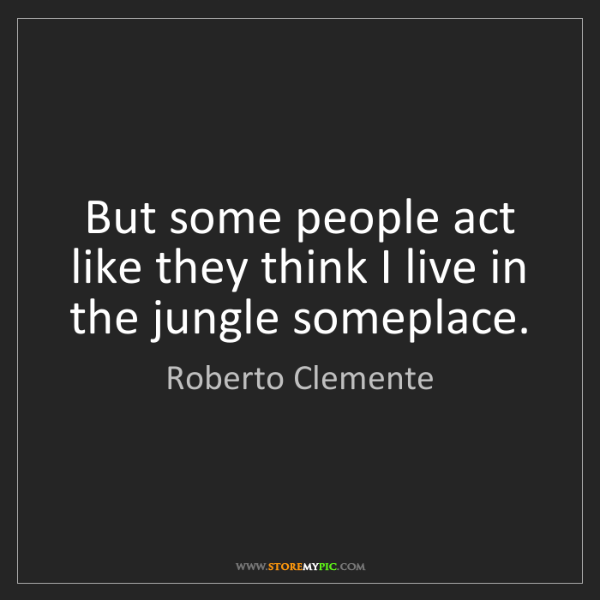 Roberto Clemente: But some people act like they think I live in the jungle...