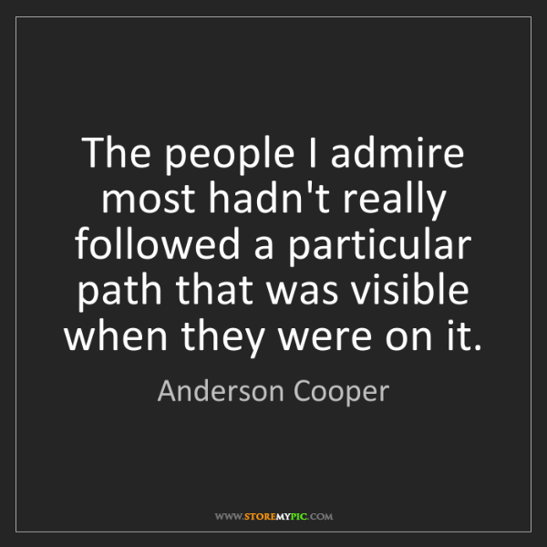 Anderson Cooper: The people I admire most hadn't really followed a particular...
