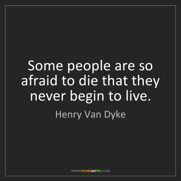 Henry Van Dyke: Some people are so afraid to die that they never begin...