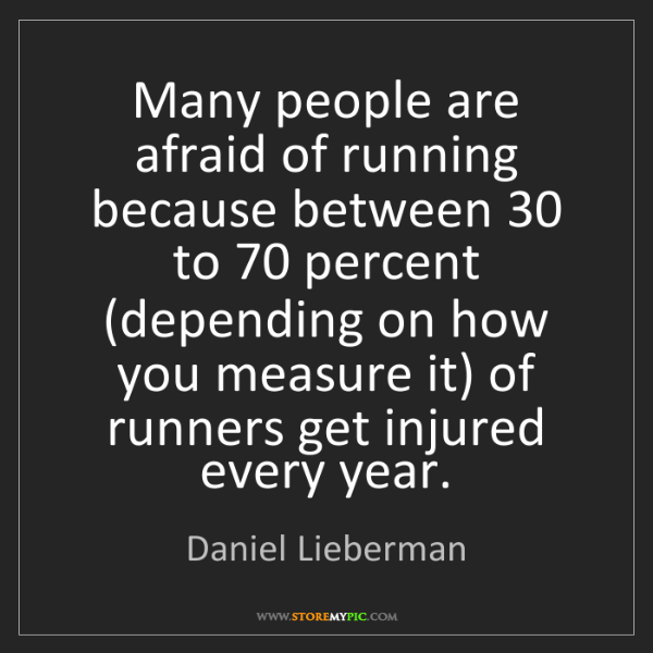 Daniel Lieberman: Many people are afraid of running because between 30...
