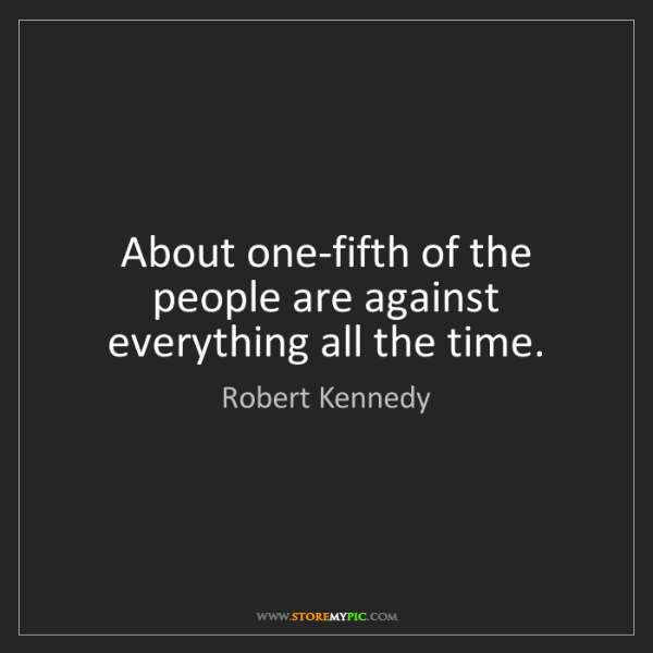 Robert Kennedy: About one-fifth of the people are against everything...