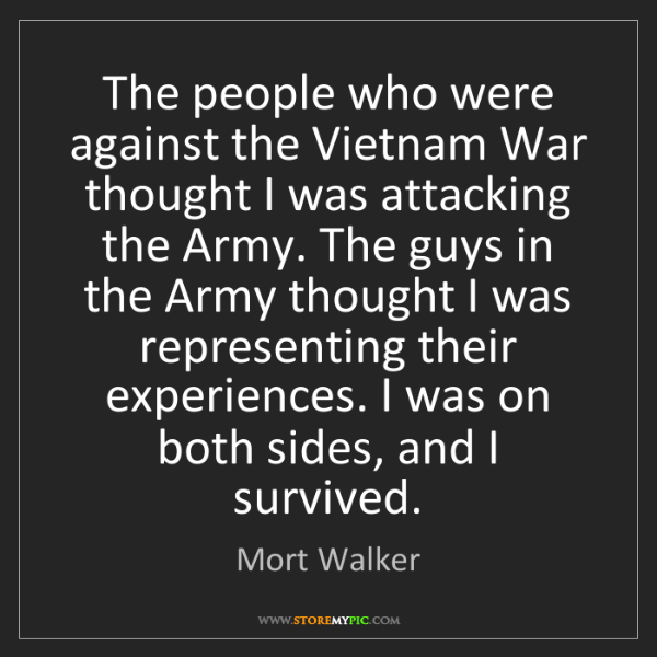 Mort Walker: The people who were against the Vietnam War thought I...