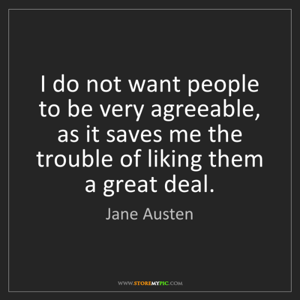 Jane Austen: I do not want people to be very agreeable, as it saves...