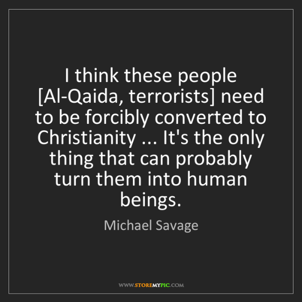 Michael Savage: I think these people [Al-Qaida, terrorists] need to be...