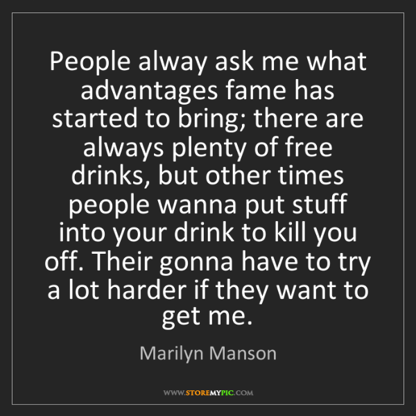 Marilyn Manson: People alway ask me what advantages fame has started...