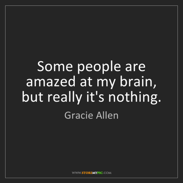 Gracie Allen: Some people are amazed at my brain, but really it's nothing.