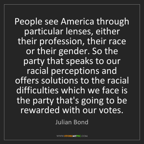 Julian Bond: People see America through particular lenses, either...