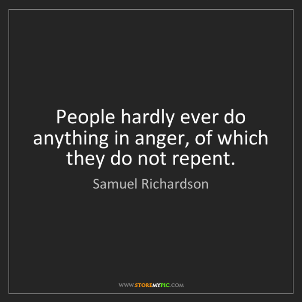 Samuel Richardson: People hardly ever do anything in anger, of which they...