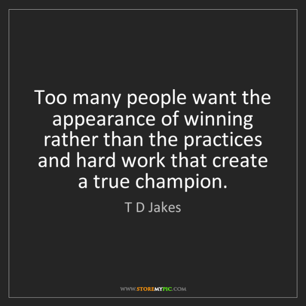 T D Jakes: Too many people want the appearance of winning rather...