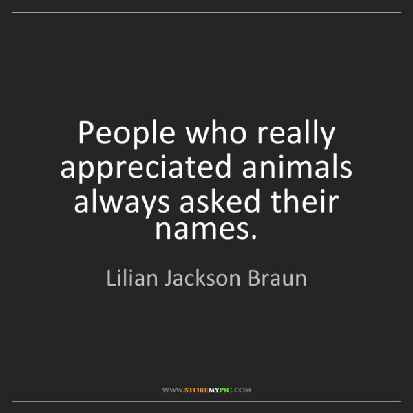 Lilian Jackson Braun: People who really appreciated animals always asked their...