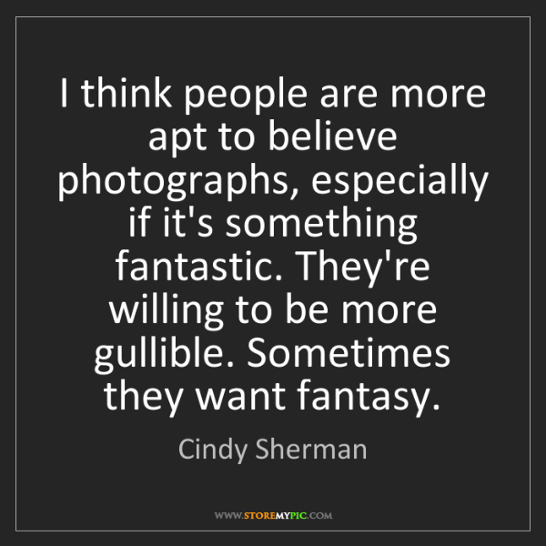 Cindy Sherman: I think people are more apt to believe photographs, especially...
