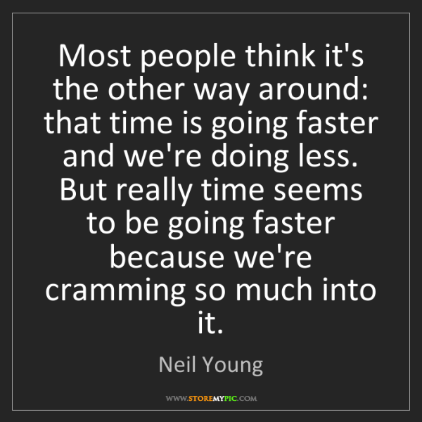 Neil Young: Most people think it's the other way around: that time...