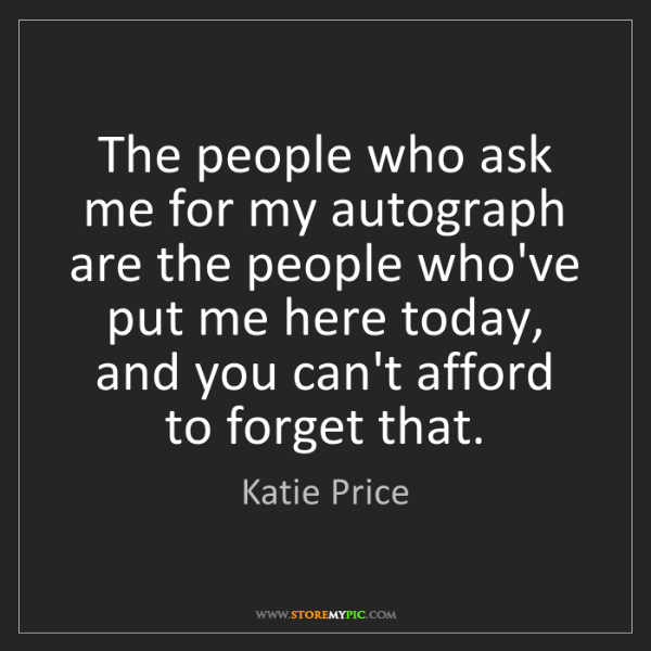 Katie Price: The people who ask me for my autograph are the people...
