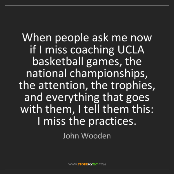 John Wooden: When people ask me now if I miss coaching UCLA basketball...