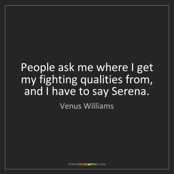 Venus Williams: People ask me where I get my fighting qualities from,...