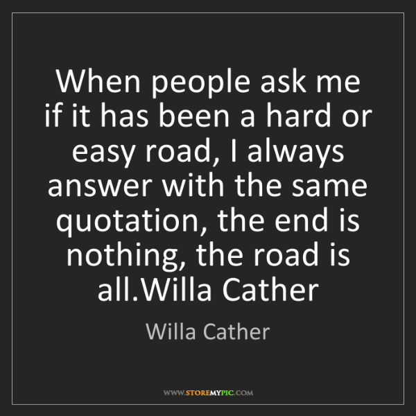 Willa Cather: When people ask me if it has been a hard or easy road,...