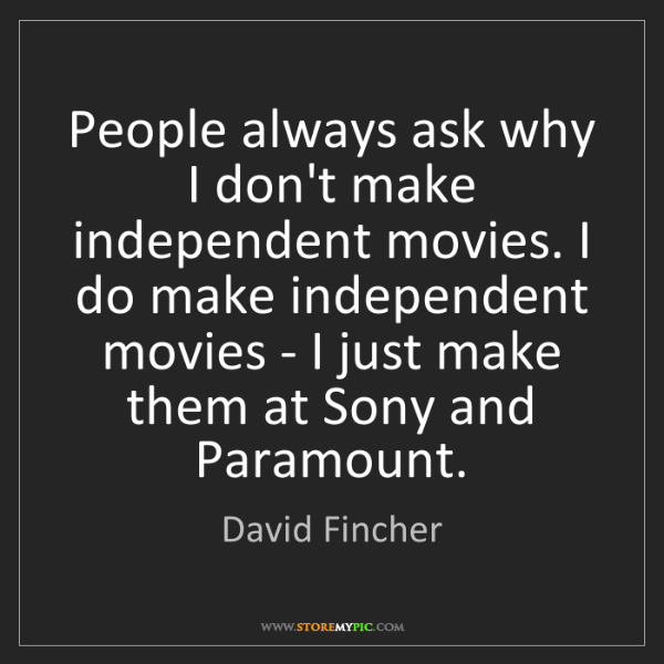 David Fincher: People always ask why I don't make independent movies....