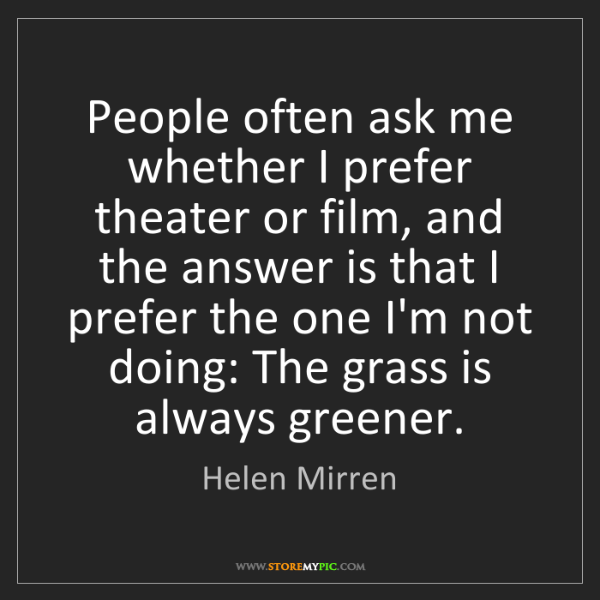 Helen Mirren: People often ask me whether I prefer theater or film,...