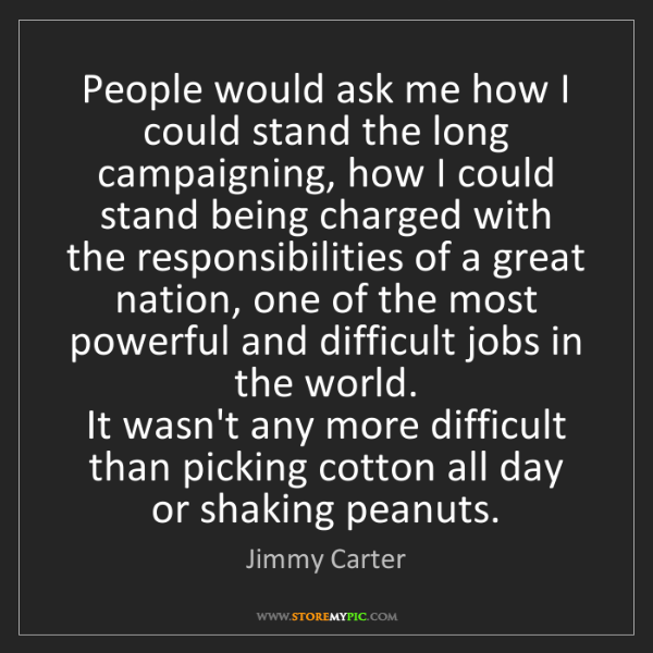 Jimmy Carter: People would ask me how I could stand the long campaigning,...