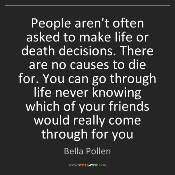 Bella Pollen: People aren't often asked to make life or death decisions....