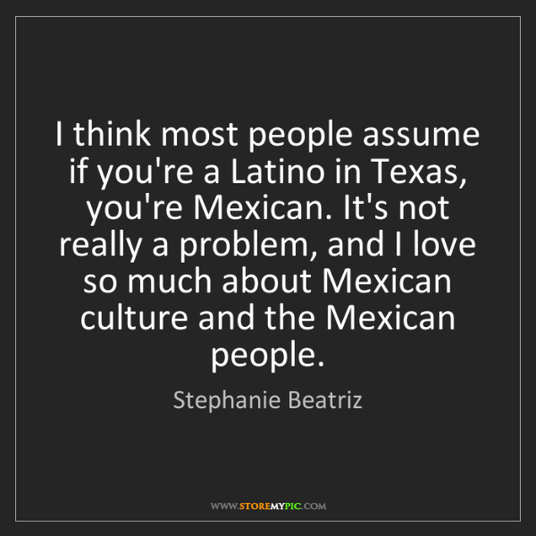 Stephanie Beatriz: I think most people assume if you're a Latino in Texas,...