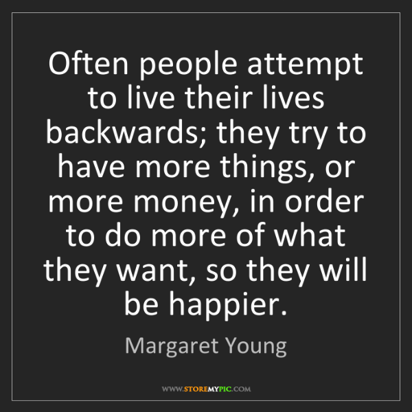 Margaret Young: Often people attempt to live their lives backwards; they...