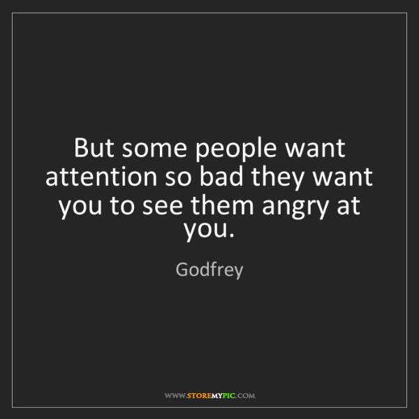 Godfrey: But some people want attention so bad they want you to...